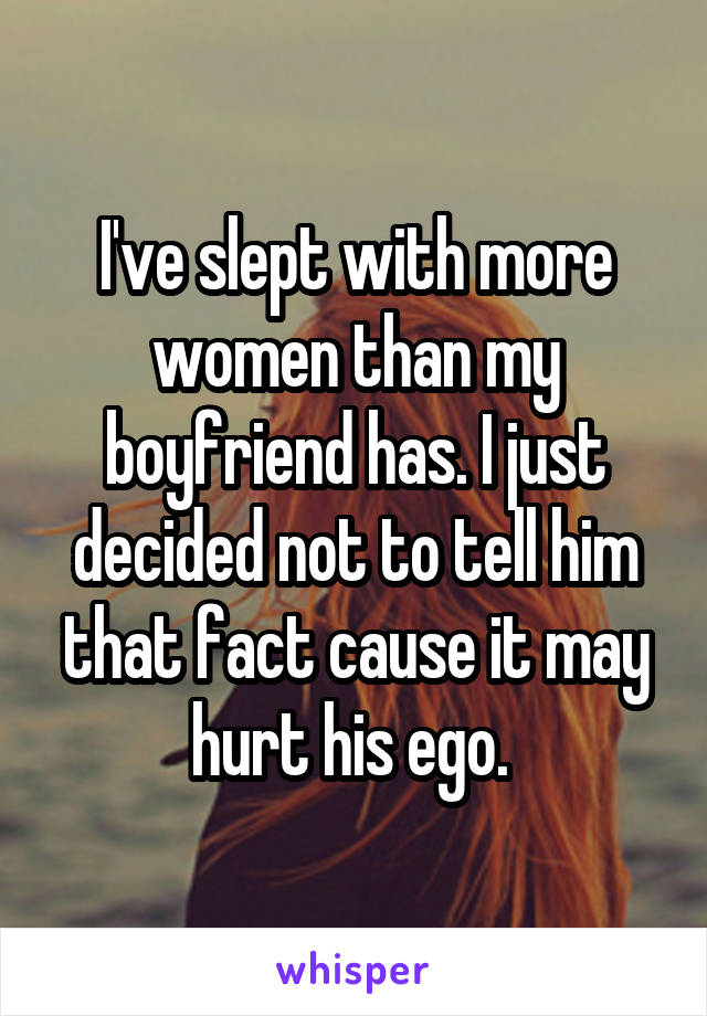 I've slept with more women than my boyfriend has. I just decided not to tell him that fact cause it may hurt his ego.