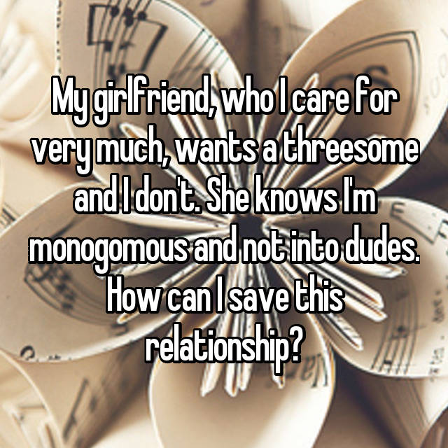 My girlfriend, who I care for very much, wants a threesome and I don't. She knows I'm monogomous and not into dudes. How can I save this relationship?