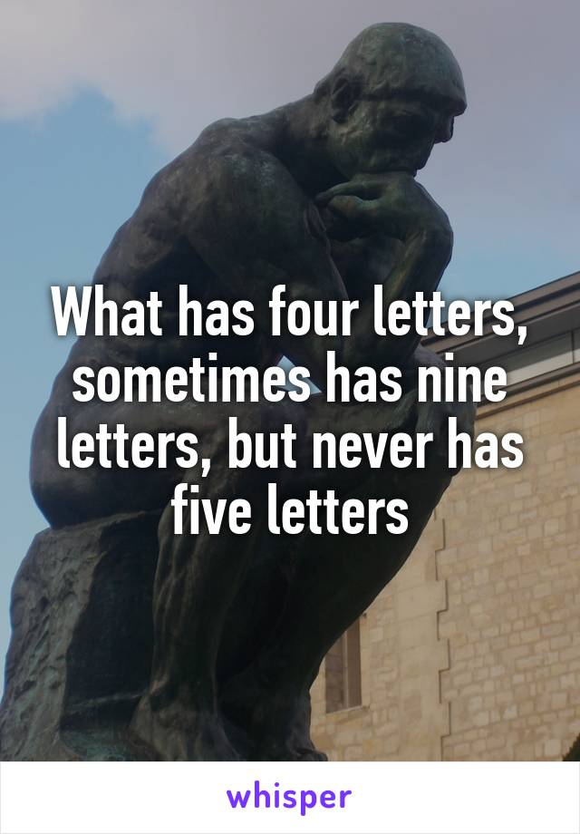 what has four letters, sometimes has nine letters, but never has