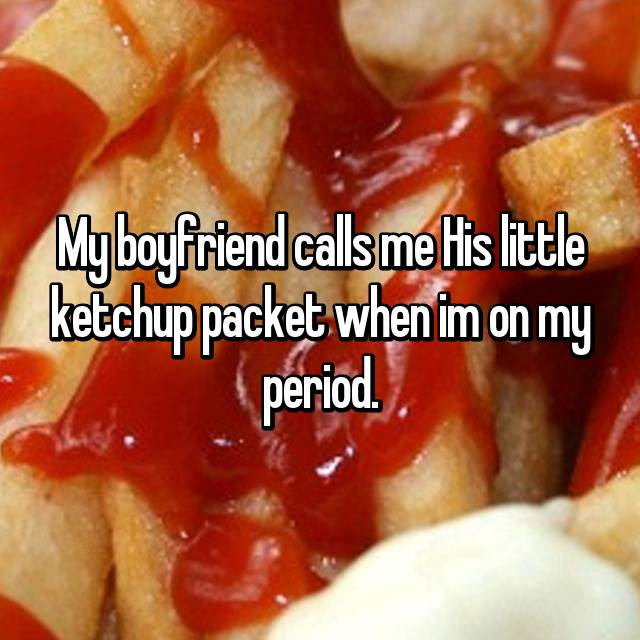 My boyfriend calls me His little ketchup packet when im on my period.