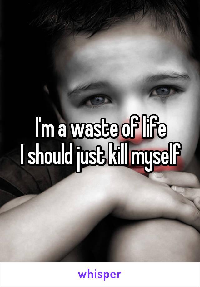 I'm a waste of life I should just kill myself