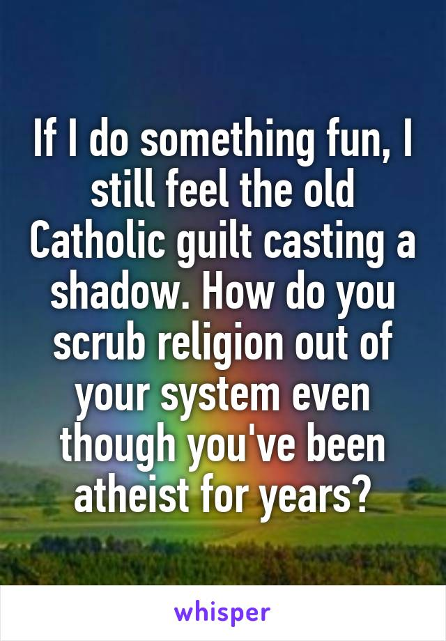 If I do something fun, I still feel the old Catholic guilt casting a shadow. How do you scrub religion out of your system even though you've been atheist for years?