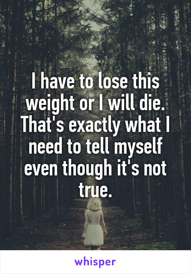 I have to lose this weight or I will die. That's exactly what I need to tell myself even though it's not true.