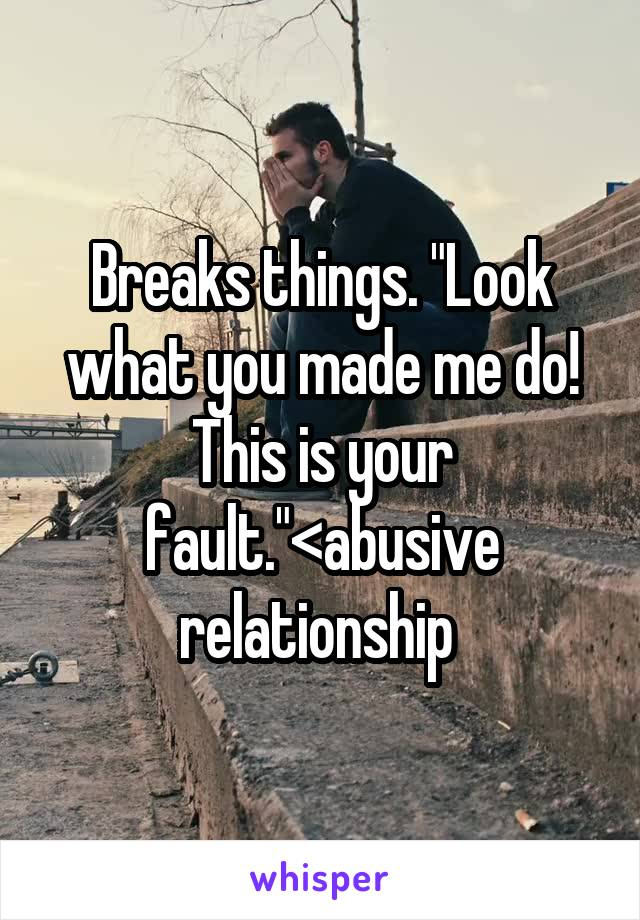 """Breaks things. """"Look what you made me do! This is your fault.""""<abusive relationship"""