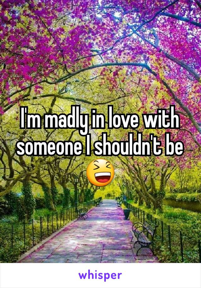 I'm madly in love with someone I shouldn't be 😆