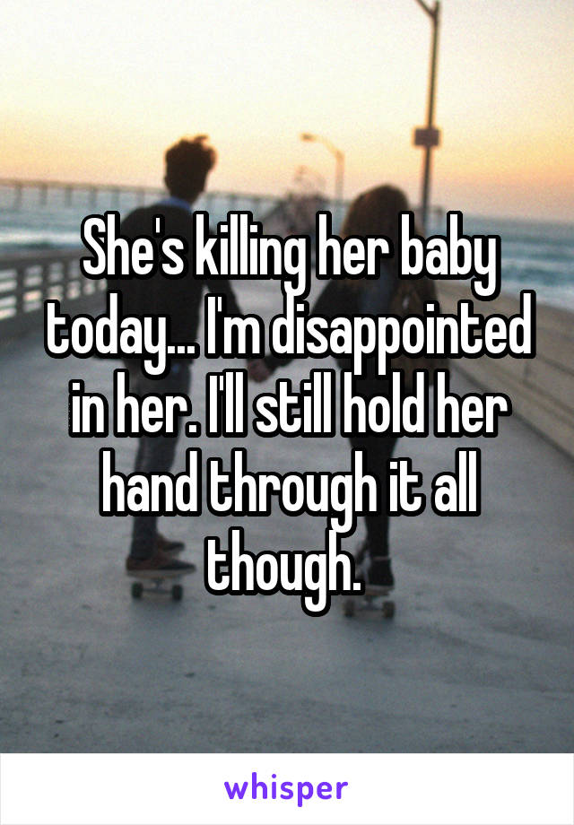 She's killing her baby today... I'm disappointed in her. I'll still hold her hand through it all though.