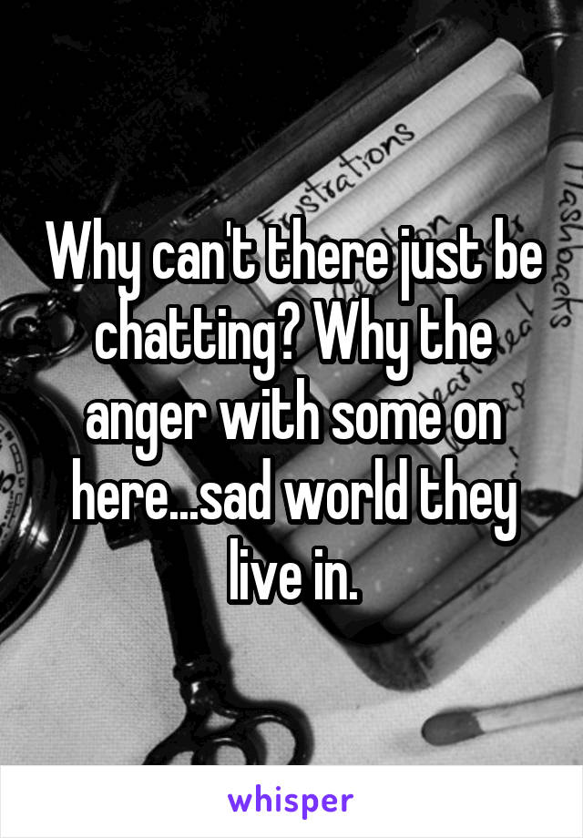 Why can't there just be chatting? Why the anger with some on here...sad world they live in.
