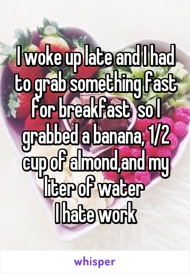 I woke up late and I had to grab something fast for breakfast  so I grabbed a banana, 1/2 cup of almond,and my liter of water  I hate work