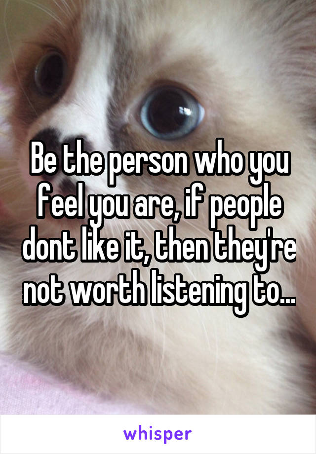 Be the person who you feel you are, if people dont like it, then they're not worth listening to...