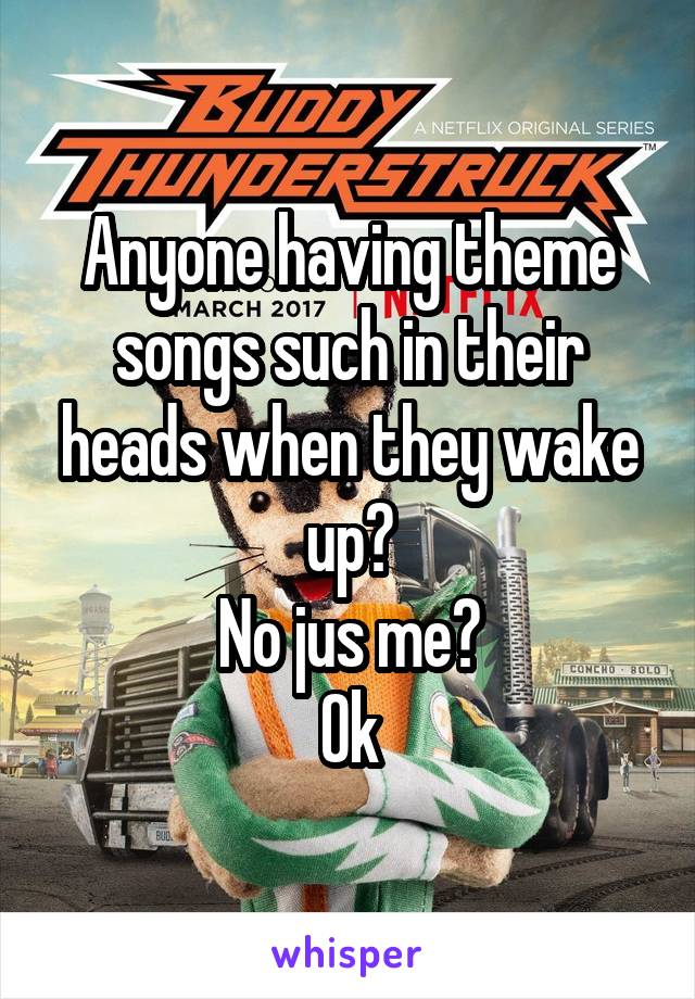 Anyone having theme songs such in their heads when they wake up? No jus me? Ok