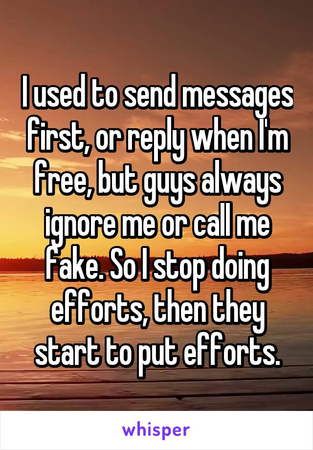 I used to send messages first, or reply when I'm free, but guys always ignore me or call me fake. So I stop doing efforts, then they start to put efforts.