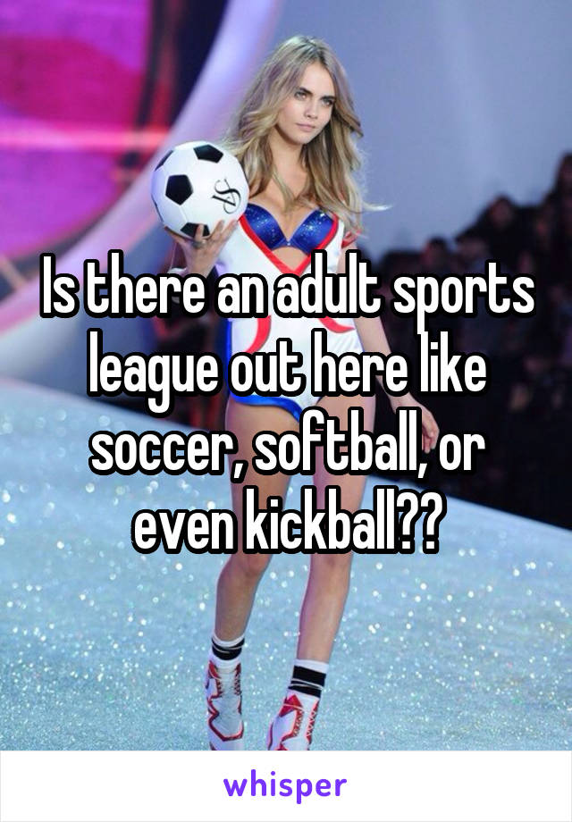 Is there an adult sports league out here like soccer, softball, or even kickball??