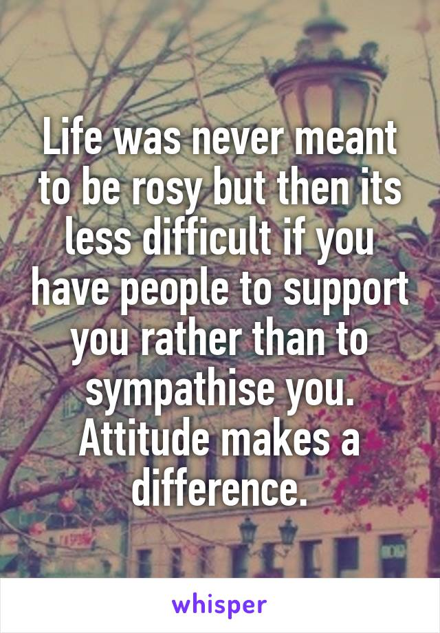 Life was never meant to be rosy but then its less difficult if you have people to support you rather than to sympathise you. Attitude makes a difference.