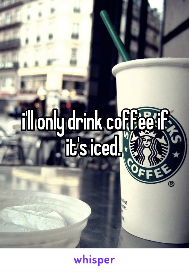 i'll only drink coffee if it's iced.