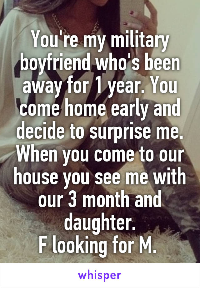 You're my military boyfriend who's been away for 1 year. You come home early and decide to surprise me. When you come to our house you see me with our 3 month and daughter. F looking for M.