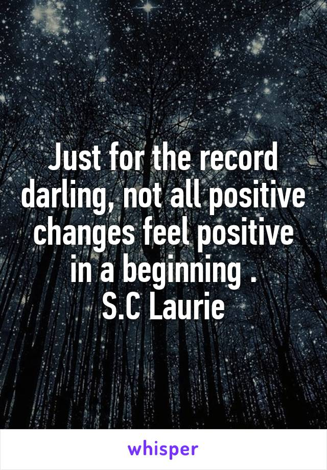 Just for the record darling, not all positive changes feel positive in a beginning . S.C Laurie