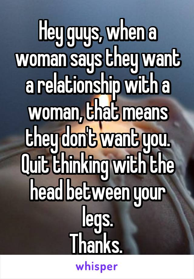 Hey guys, when a woman says they want a relationship with a woman, that means they don't want you. Quit thinking with the head between your legs. Thanks.