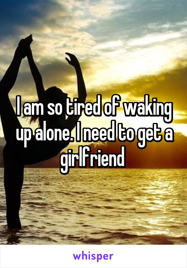 I am so tired of waking up alone. I need to get a girlfriend