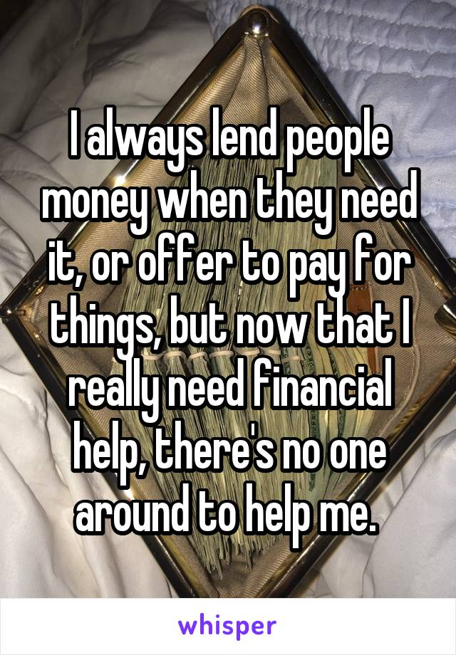 I always lend people money when they need it, or offer to pay for things, but now that I really need financial help, there's no one around to help me.