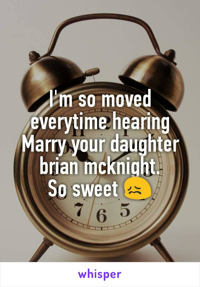 I'm so moved everytime hearing Marry your daughter brian mcknight. So sweet 😖