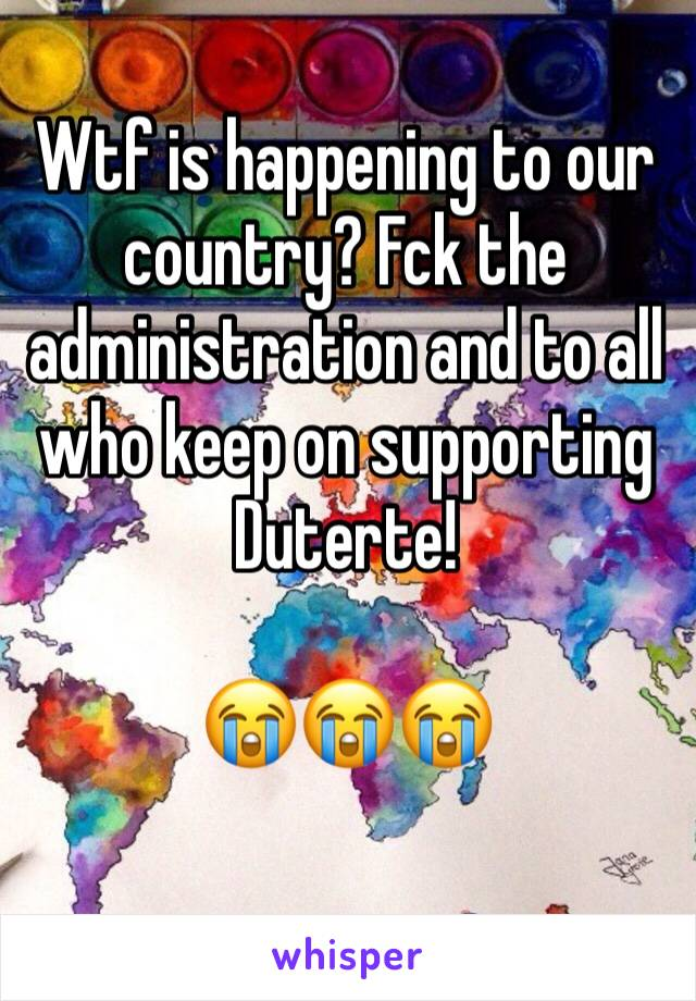 Wtf is happening to our country? Fck the administration and to all who keep on supporting Duterte!  😭😭😭