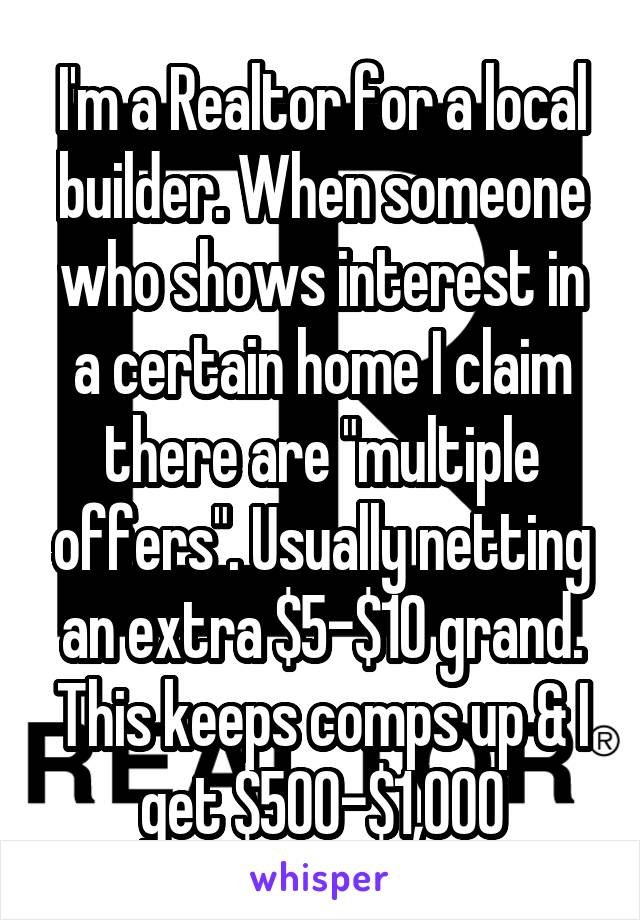 """I'm a Realtor for a local builder. When someone who shows interest in a certain home I claim there are """"multiple offers"""". Usually netting an extra $5-$10 grand. This keeps comps up & I get $500-$1,000"""
