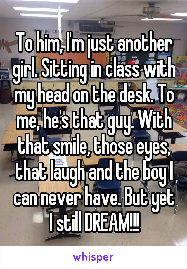 To him, I'm just another girl. Sitting in class with my head on the desk. To me, he's that guy. With that smile, those eyes, that laugh and the boy I can never have. But yet I still DREAM!!!