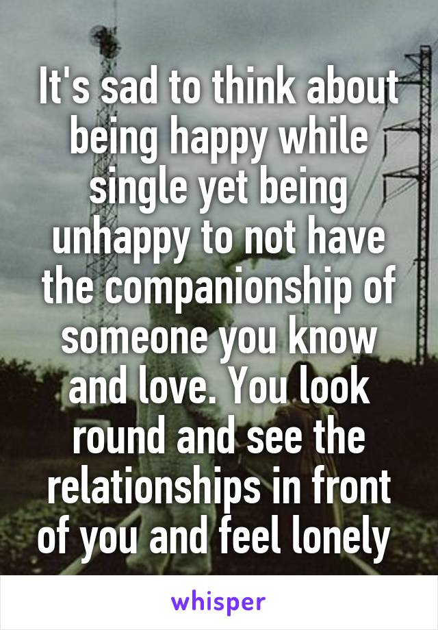 It's sad to think about being happy while single yet being unhappy to not have the companionship of someone you know and love. You look round and see the relationships in front of you and feel lonely