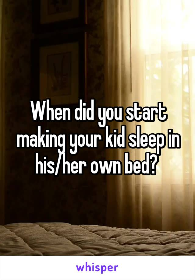 When did you start making your kid sleep in his/her own bed?