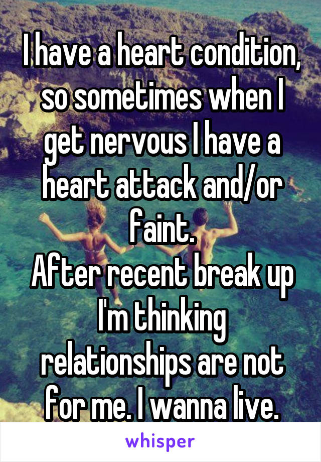 I have a heart condition, so sometimes when I get nervous I have a heart attack and/or faint. After recent break up I'm thinking relationships are not for me. I wanna live.