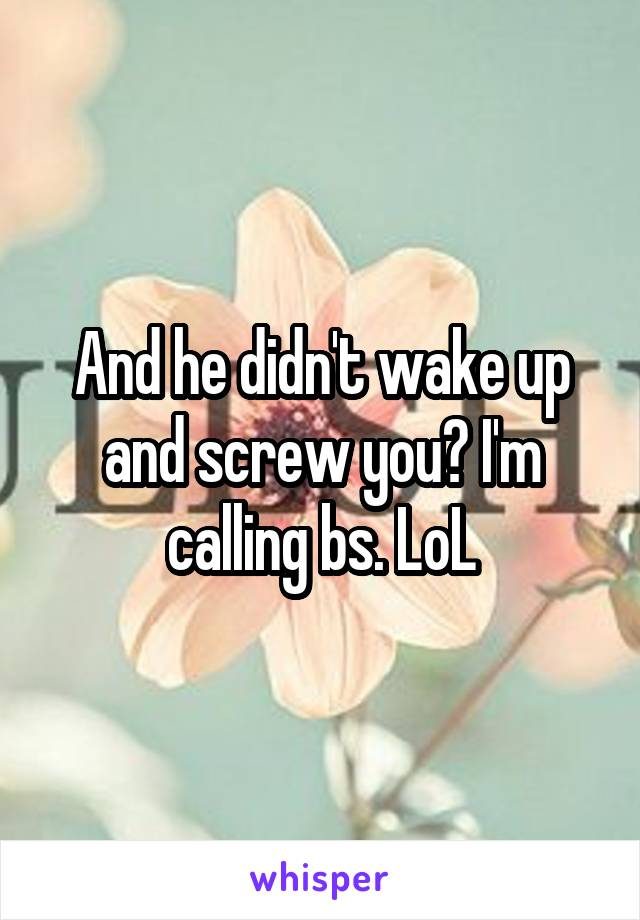 And he didn't wake up and screw you? I'm calling bs. LoL