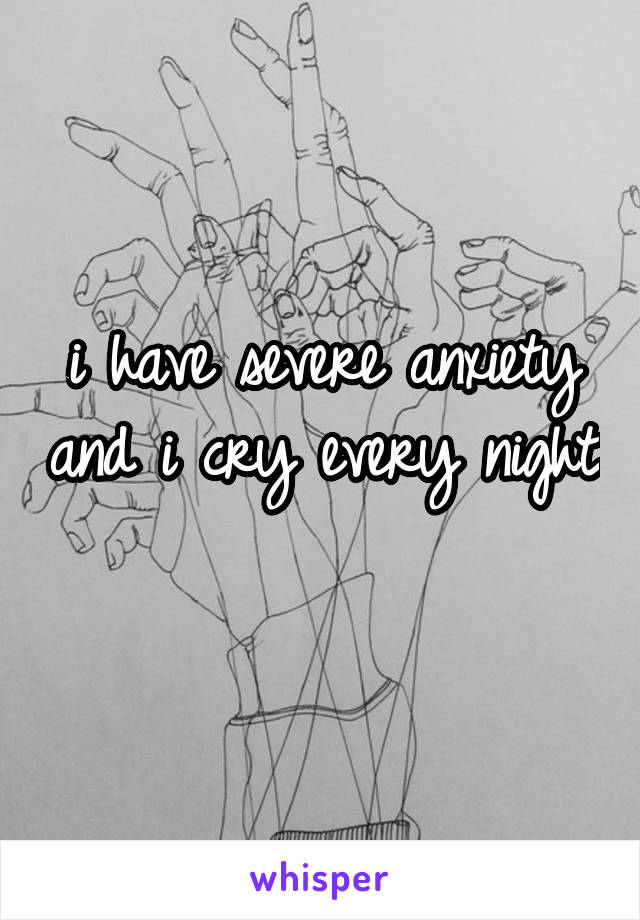 i have severe anxiety and i cry every night