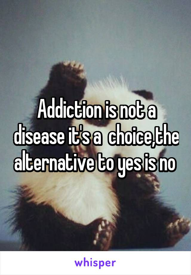Addiction is not a disease it's a  choice,the alternative to yes is no