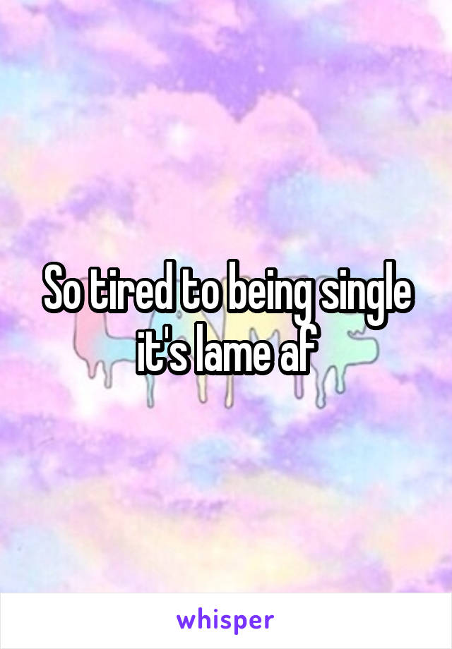 So tired to being single it's lame af