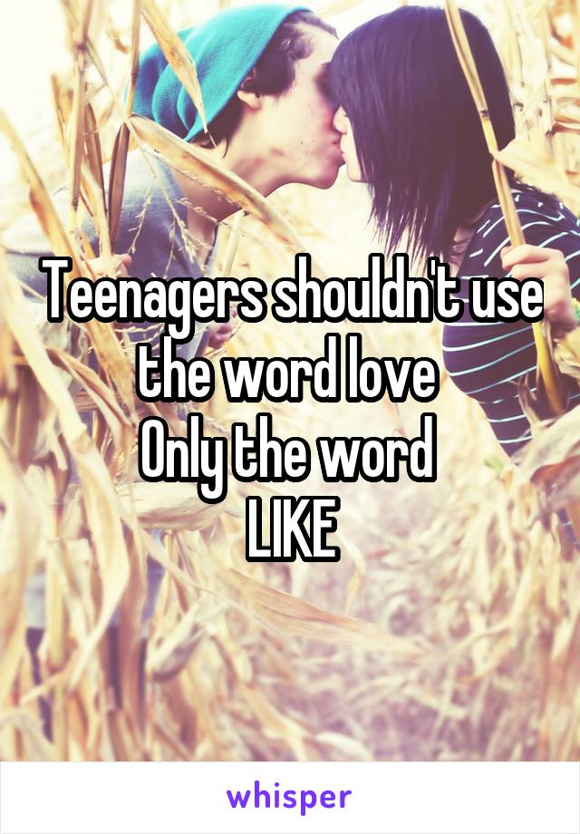 Teenagers shouldn't use the word love  Only the word  LIKE