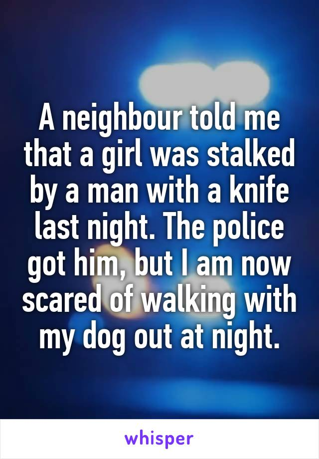 A neighbour told me that a girl was stalked by a man with a knife last night. The police got him, but I am now scared of walking with my dog out at night.