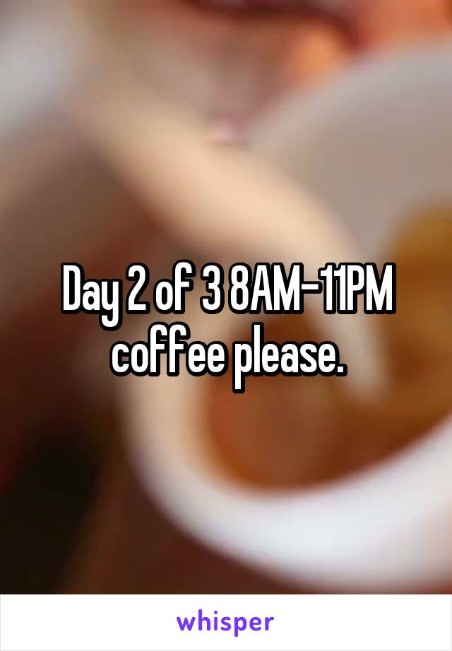 Day 2 of 3 8AM-11PM coffee please.