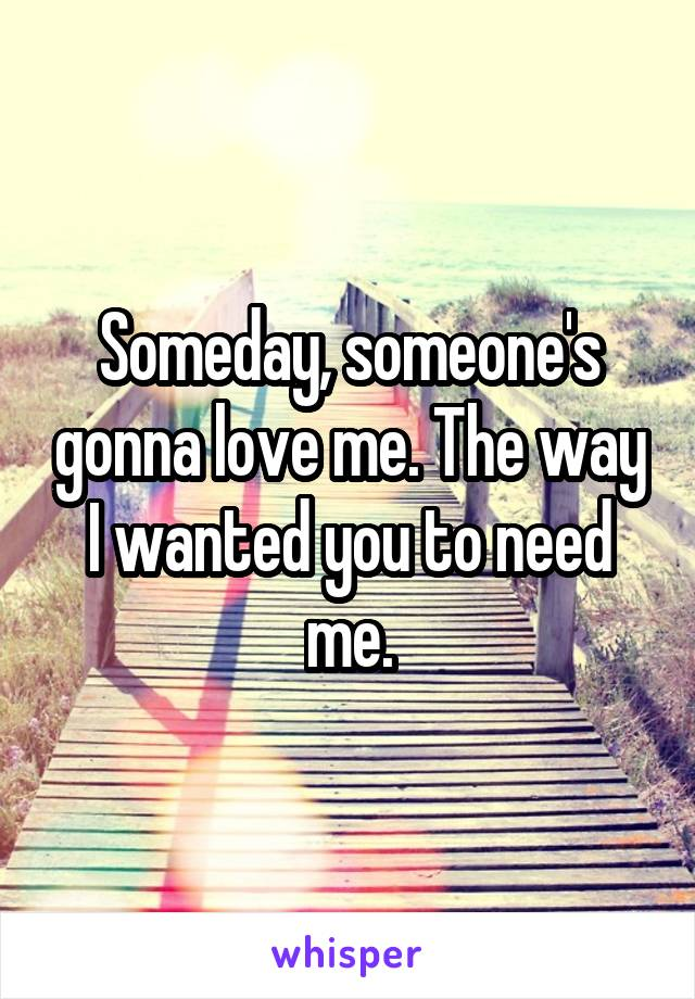 Someday, someone's gonna love me. The way I wanted you to need me.
