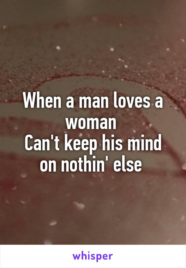 When a man loves a woman  Can't keep his mind on nothin' else