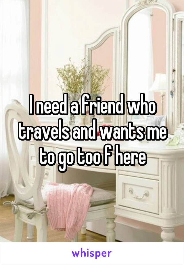 I need a friend who travels and wants me to go too f here