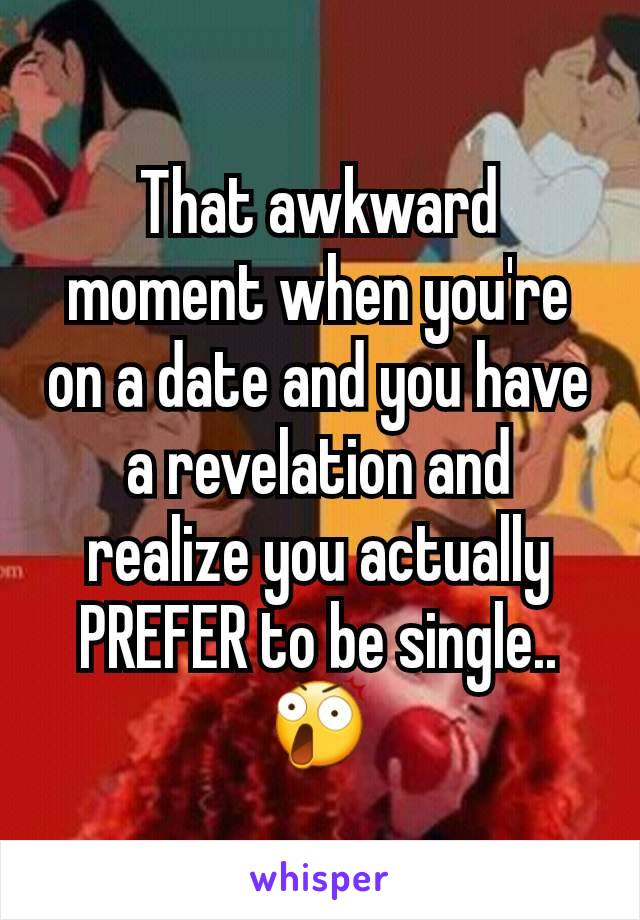 That awkward moment when you're on a date and you have a revelation and realize you actually PREFER to be single.. 😲