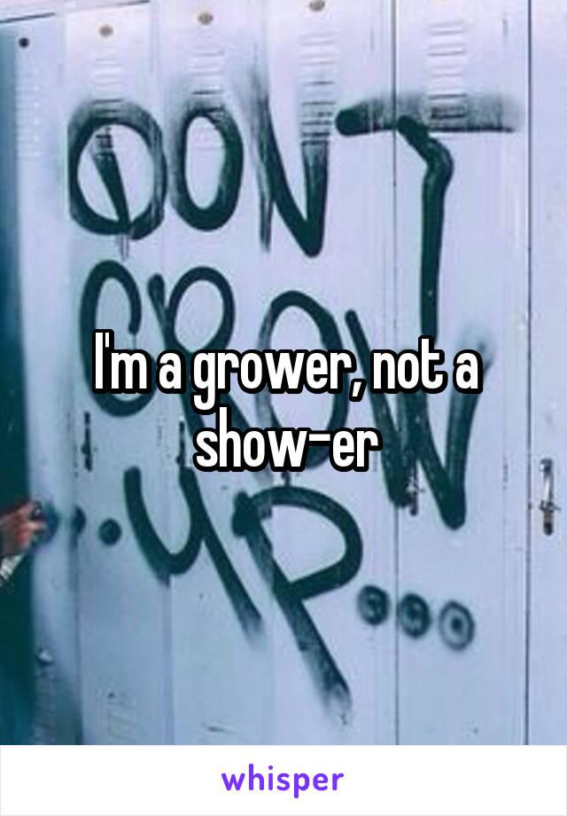 I'm a grower, not a show-er