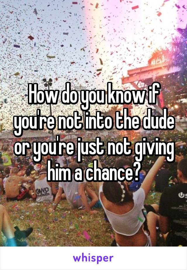 How do you know if you're not into the dude or you're just not giving him a chance?