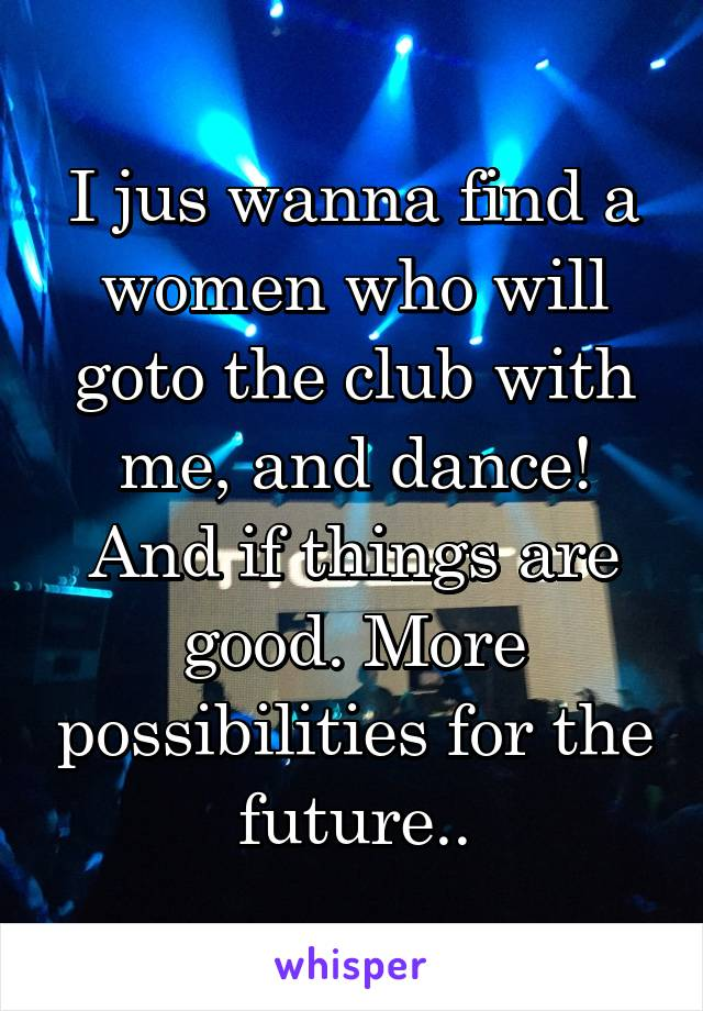 I jus wanna find a women who will goto the club with me, and dance! And if things are good. More possibilities for the future..