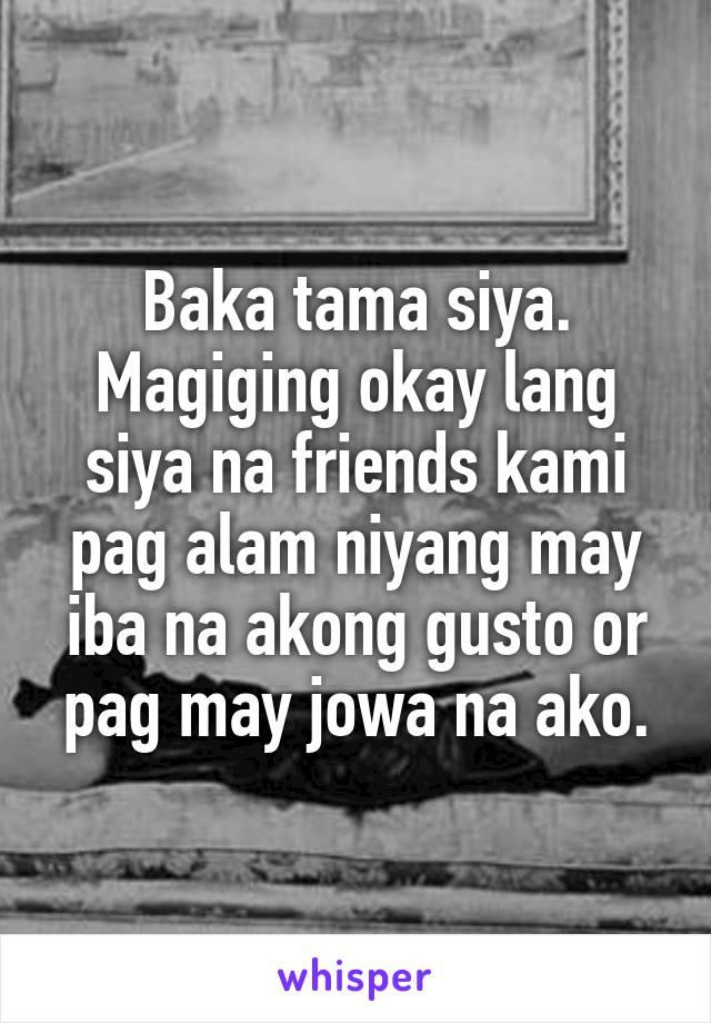 Baka tama siya. Magiging okay lang siya na friends kami pag alam niyang may iba na akong gusto or pag may jowa na ako.
