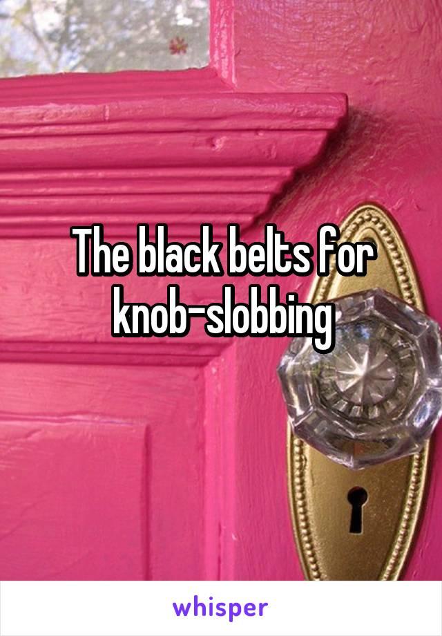 The black belts for knob-slobbing