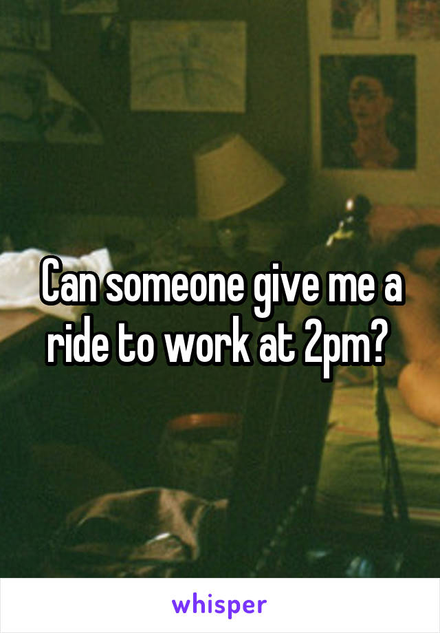 Can someone give me a ride to work at 2pm?