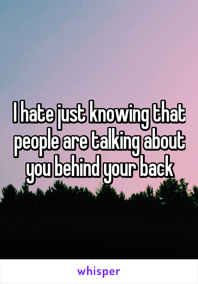 I hate just knowing that people are talking about you behind your back