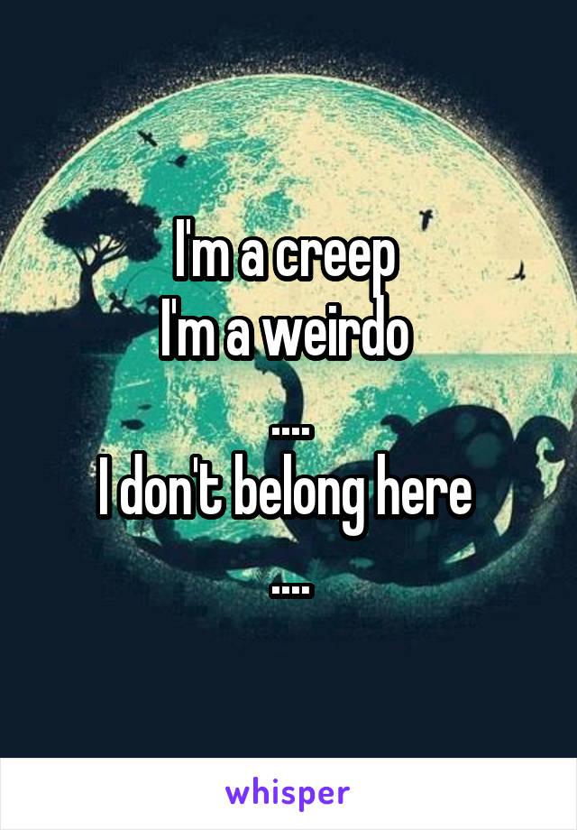 I'm a creep  I'm a weirdo  .... I don't belong here  ....