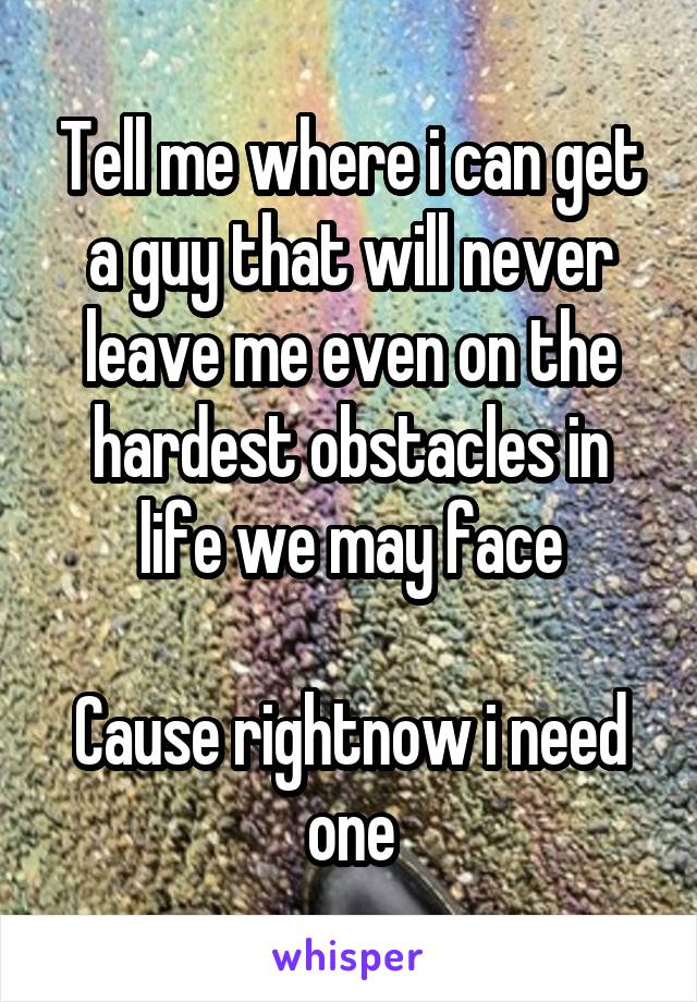 Tell me where i can get a guy that will never leave me even on the hardest obstacles in life we may face  Cause rightnow i need one